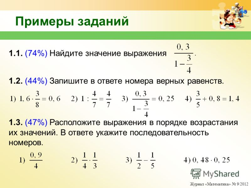 Журнал «Математика» 9/2012 Примеры заданий 1.1. (74%) Найдите значение выражения 1.2. (44%) Запишите в ответе номера верных равенств. 1.3. (47%) Расположите выражения в порядке возрастания их значений. В ответе укажите последовательность номеров.