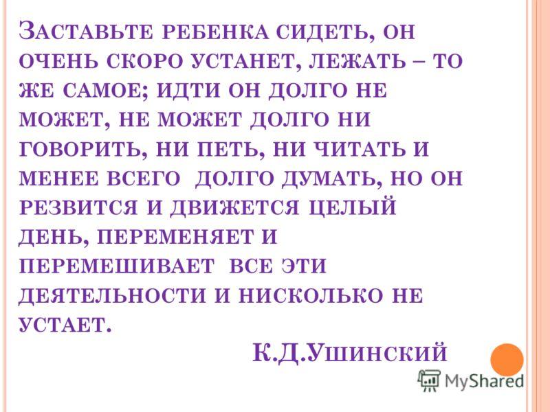З АСТАВЬТЕ РЕБЕНКА СИДЕТЬ, ОН ОЧЕНЬ СКОРО УСТАНЕТ, ЛЕЖАТЬ – ТО ЖЕ САМОЕ ; ИДТИ ОН ДОЛГО НЕ МОЖЕТ, НЕ МОЖЕТ ДОЛГО НИ ГОВОРИТЬ, НИ ПЕТЬ, НИ ЧИТАТЬ И МЕНЕЕ ВСЕГО ДОЛГО ДУМАТЬ, НО ОН РЕЗВИТСЯ И ДВИЖЕТСЯ ЦЕЛЫЙ ДЕНЬ, ПЕРЕМЕНЯЕТ И ПЕРЕМЕШИВАЕТ ВСЕ ЭТИ ДЕЯТЕ