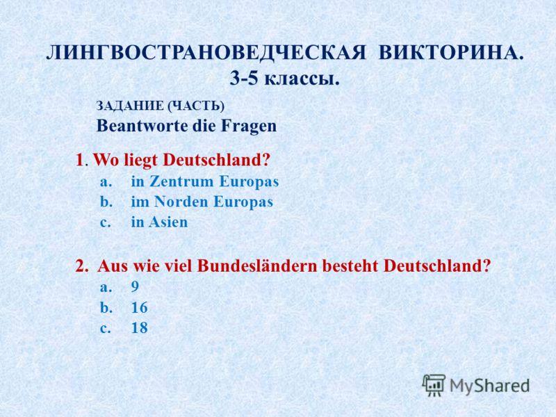 ЛИНГВОСТРАНОВЕДЧЕСКАЯ ВИКТОРИНА. 3-5 классы. ЗАДАНИЕ (ЧАСТЬ) Beantworte die Fragen 1. Wo liegt Deutschland? a.in Zentrum Europas b.im Norden Europas c.in Asien 2. Aus wie viel Bundesländern besteht Deutschland? a.9 b.16 c.18