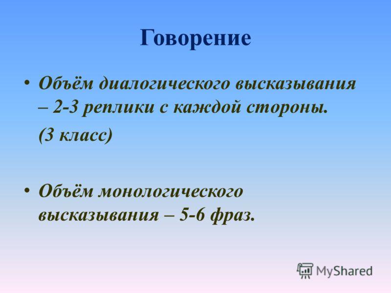 Говорение Объём диалогического высказывания – 2-3 реплики с каждой стороны. (3 класс) Объём монологического высказывания – 5-6 фраз.