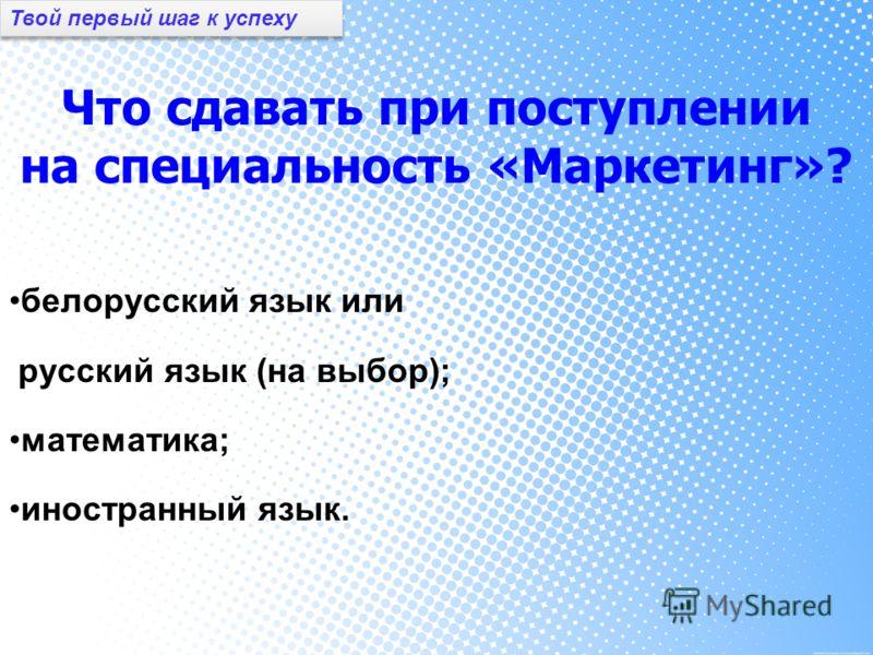 Что сдавать при поступлении на специальность «Маркетинг»? белорусский язык или русский язык (на выбор); математика; иностранный язык. Твой первый шаг к успеху