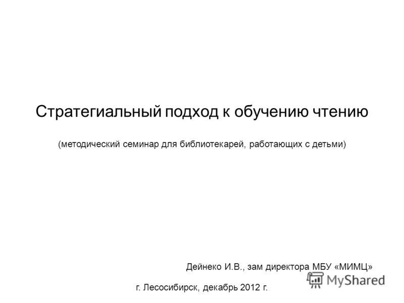 Стратегиальный подход к обучению чтению (методический семинар для библиотекарей, работающих с детьми) Дейнеко И.В., зам директора МБУ «МИМЦ» г. Лесосибирск, декабрь 2012 г.