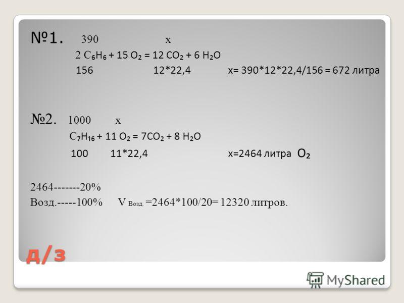 д/з 1. 390 x 2 СH + 15 O = 12 CO + 6 HO 156 12*22,4 x= 390*12*22,4/156 = 672 литра 2. 1000 x C H + 11 O = 7CO + 8 HO 100 11*22,4 x=2464 литра O 2464-------20% Возд.-----100% V Возд. =2464*100/20= 12320 литров.