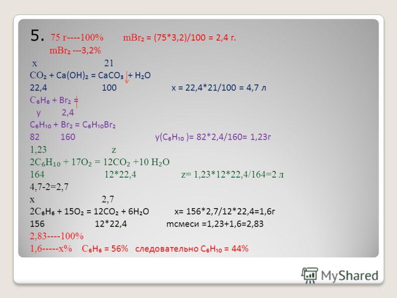5. 7 5 г----100% mBr = (75*3,2)/100 = 2,4 г. mBr ---3,2% x 21 CO + Ca(OH) = CaCO + H O 22,4 100 x = 22,4*21/100 = 4,7 л C H + Br = y 2,4 C H + Br = C H Br 82 160 y(C H )= 82*2,4/160= 1,23г 1,23 z 2C H + 17O = 12CO +10 H O 164 12*22,4 z= 1,23*12*22,4/