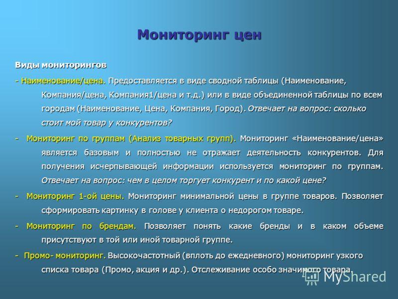 Мониторинг цен Виды мониторингов - Наименование/цена. Предоставляется в виде сводной таблицы (Наименование, Компания/цена, Компания1/цена и т.д.) или в виде объединенной таблицы по всем городам (Наименование, Цена, Компания, Город). Отвечает на вопро
