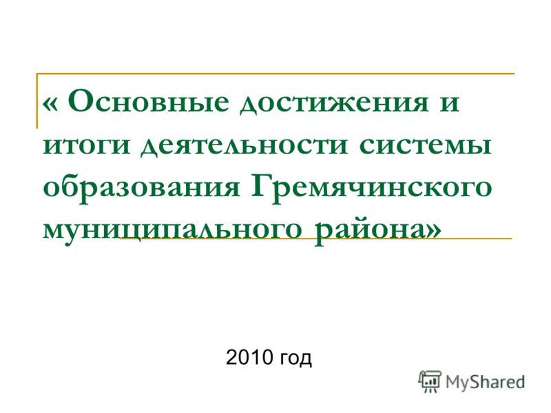 « Основные достижения и итоги деятельности системы образования Гремячинского муниципального района» 2010 год