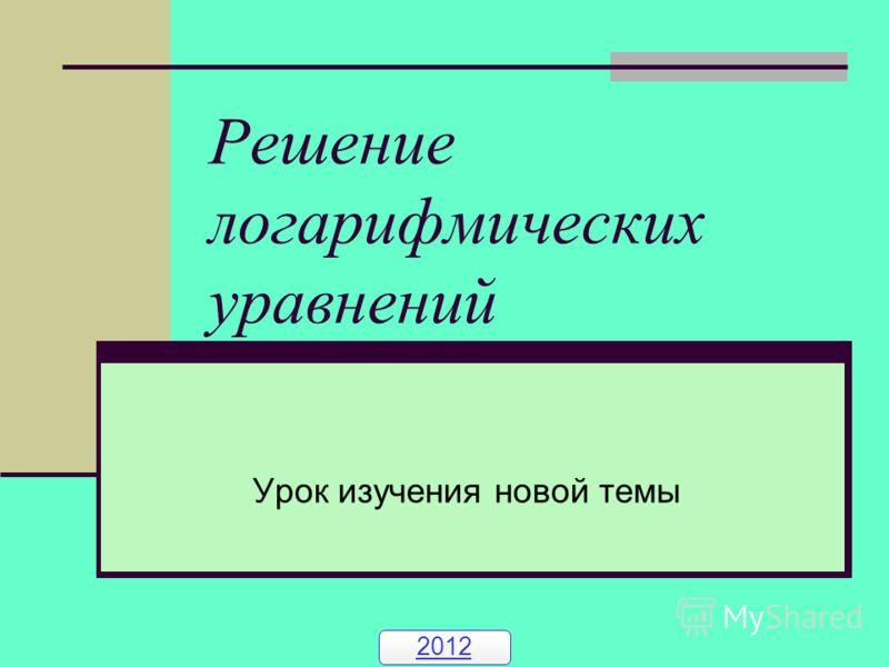 Решение логарифмических уравнений Урок изучения новой темы 2012