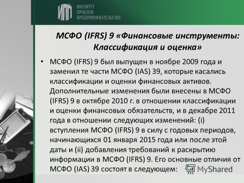 МСФО (IFRS) 9 «Финансовые инструменты: Классификация и оценка» МСФО (IFRS) 9 был выпущен в ноябре 2009 года и заменил те части МСФО (IAS) 39, которые касались классификации и оценки финансовых активов. Дополнительные изменения были внесены в МСФО (IF