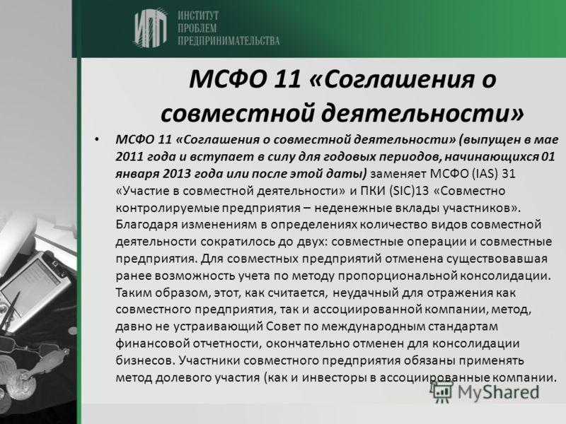МСФО 11 «Соглашения о совместной деятельности» МСФО 11 «Соглашения о совместной деятельности» (выпущен в мае 2011 года и вступает в силу для годовых периодов, начинающихся 01 января 2013 года или после этой даты) заменяет МСФО (IAS) 31 «Участие в сов