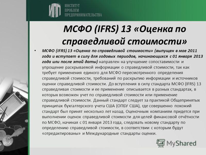 МСФО (IFRS) 13 «Оценка по справедливой стоимости» МСФО (IFRS) 13 «Оценка по справедливой стоимости» (выпущен в мае 2011 года и вступает в силу для годовых периодов, начинающихся с 01 января 2013 года или после этой даты) направлен на улучшение сопост