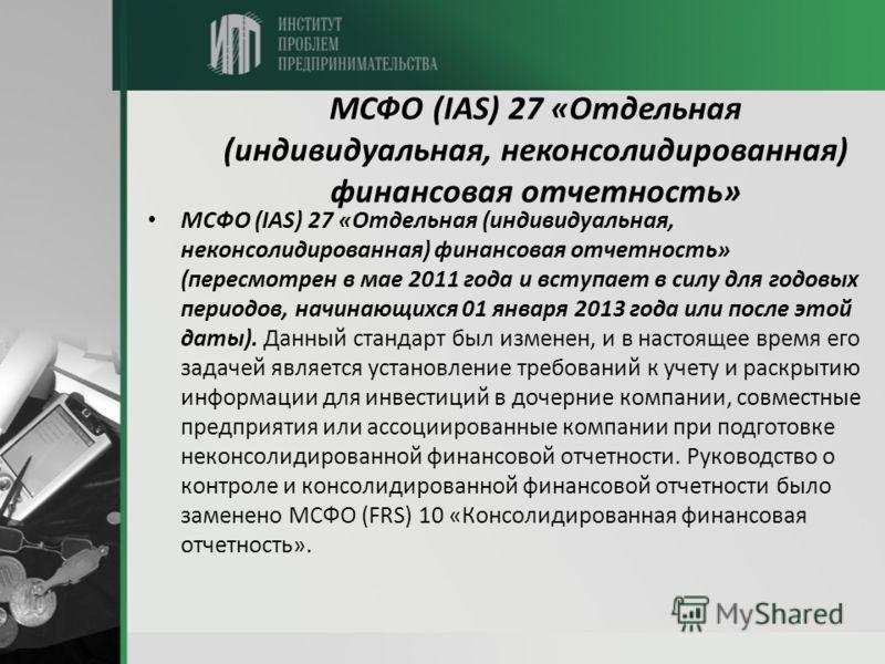 МСФО (IAS) 27 «Отдельная (индивидуальная, неконсолидированная) финансовая отчетность» МСФО (IAS) 27 «Отдельная (индивидуальная, неконсолидированная) финансовая отчетность» (пересмотрен в мае 2011 года и вступает в силу для годовых периодов, начинающи