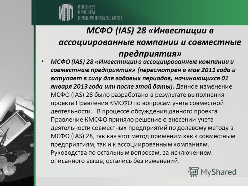 МСФО (IAS) 28 «Инвестиции в ассоциированные компании и совместные предприятия» МСФО (IAS) 28 «Инвестиции в ассоциированные компании и совместные предприятия» (пересмотрен в мае 2011 года и вступает в силу для годовых периодов, начинающихся 01 января