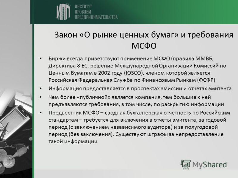 Закон «О рынке ценных бумаг» и требования МСФО Биржи всегда приветствуют применение МСФО (правила ММВБ, Директива 8 ЕС, решение Международной Организации Комиссий по Ценным Бумагам в 2002 году (IOSCO), членом которой является Российская Федеральная С