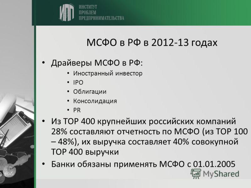 МСФО в РФ в 2012-13 годах Драйверы МСФО в РФ: Иностранный инвестор IPO Облигации Консолидация PR Из TOP 400 крупнейших российских компаний 28% составляют отчетность по МСФО (из TOP 100 – 48%), их выручка составляет 40% совокупной TOP 400 выручки Банк