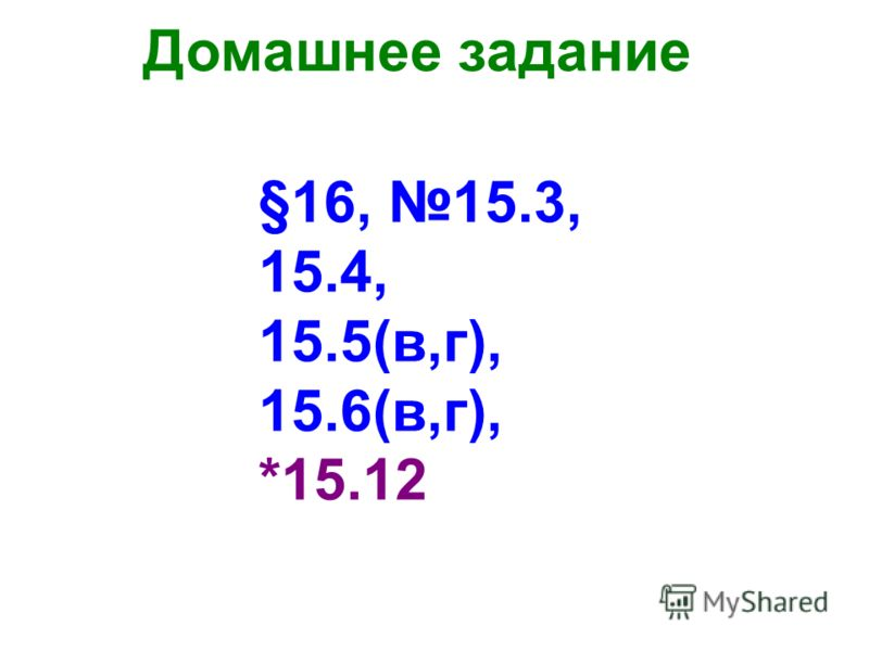 Домашнее задание §16, 15.3, 15.4, 15.5(в,г), 15.6(в,г), *15.12