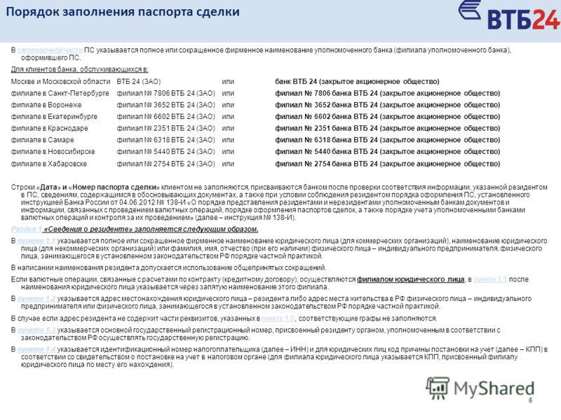 6 В заголовочной части ПС указывается полное или сокращенное фирменное наименование уполномоченного банка (филиала уполномоченного банка), оформившего ПС.заголовочной части Для клиентов банка, обслуживающихся в: Москве и Московской областиВТБ 24 (ЗАО