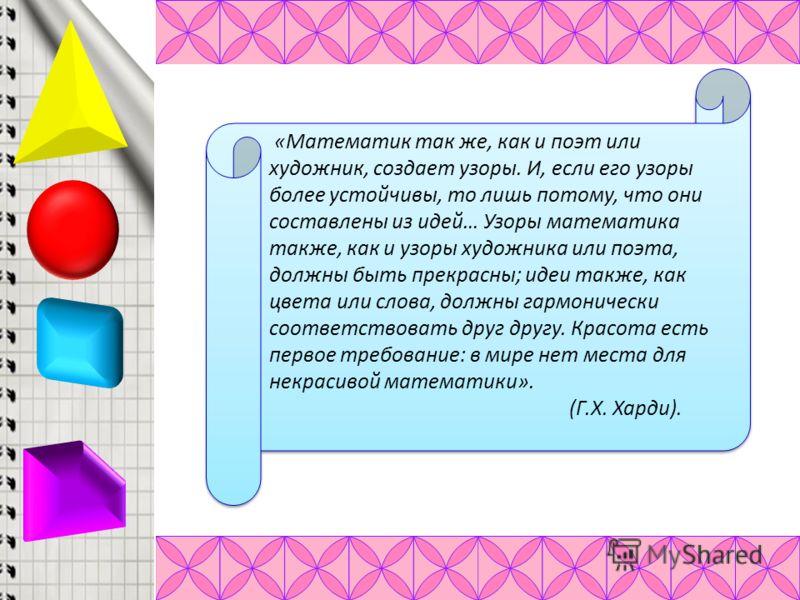 «Математик так же, как и поэт или художник, создает узоры. И, если его узоры более устойчивы, то лишь потому, что они составлены из идей… Узоры математика также, как и узоры художника или поэта, должны быть прекрасны; идеи также, как цвета или слова,