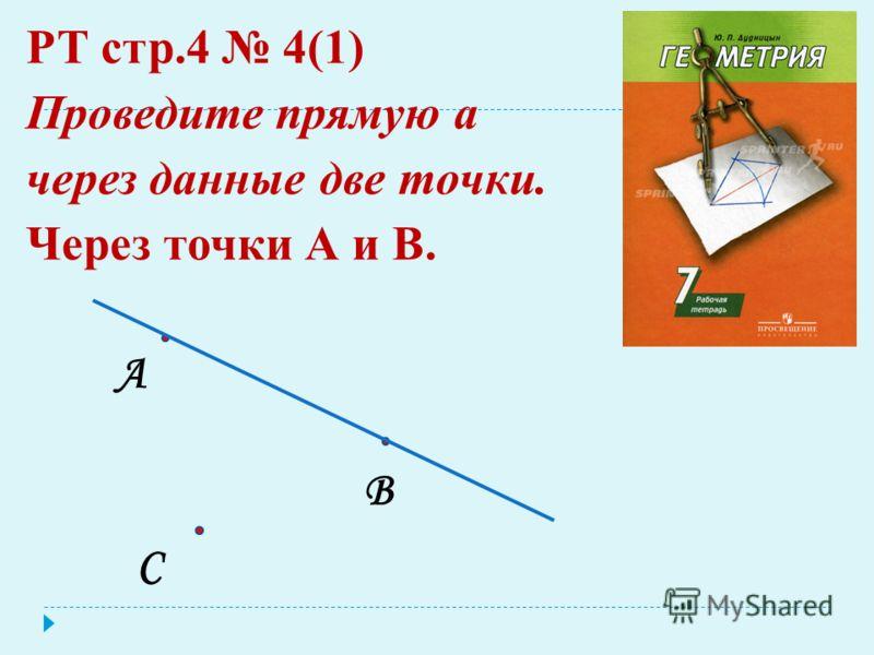 РТ стр.4 4(1) Проведите прямую а через данные две точки. Через точки А и В. А В С