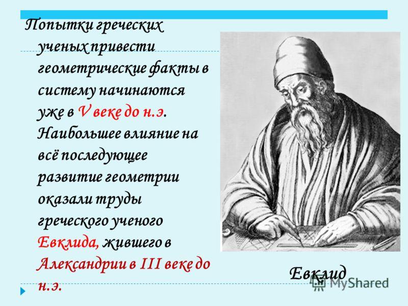 Попытки греческих ученых привести геометрические факты в систему начинаются уже в V веке до н.э. Наибольшее влияние на всё последующее развитие геометрии оказали труды греческого ученого Евклида, жившего в Александрии в III веке до н.э. Евклид