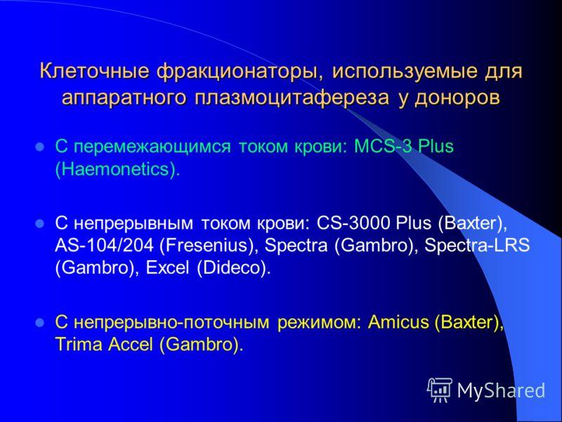 Клеточные фракционаторы, используемые для аппаратного плазмоцитафереза у доноров С перемежающимся током крови: MCS-3 Plus (Haemonetics). С непрерывным током крови: CS-3000 Plus (Baxter), AS-104/204 (Fresenius), Spectra (Gambro), Spectra-LRS (Gambro),