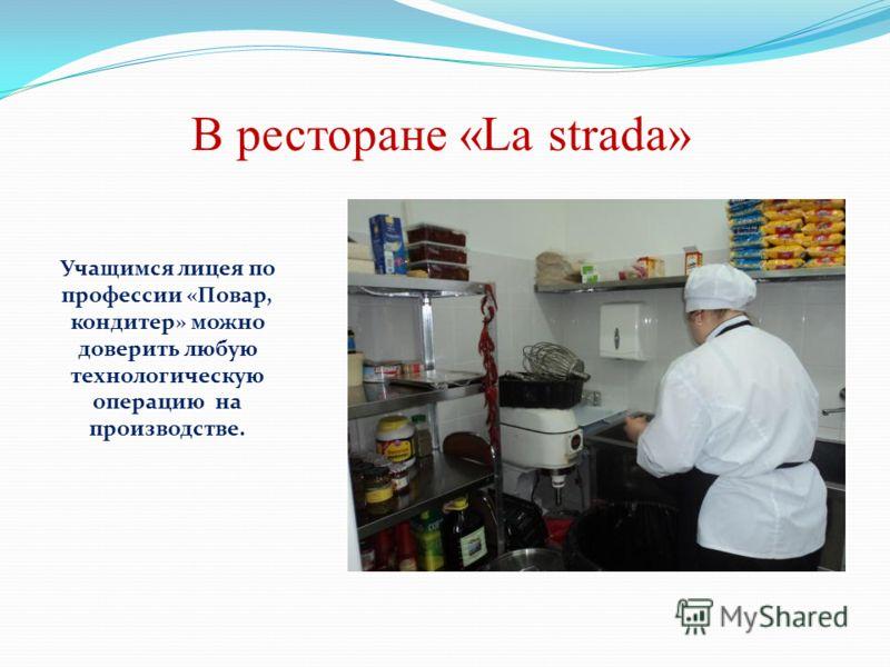 В ресторане «La strada» Учащимся лицея по профессии «Повар, кондитер» можно доверить любую технологическую операцию на производстве.
