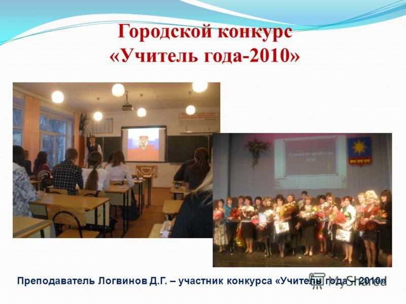 Городской конкурс «Учитель года-2010» Преподаватель Логвинов Д.Г. – участник конкурса «Учитель года – 2010»