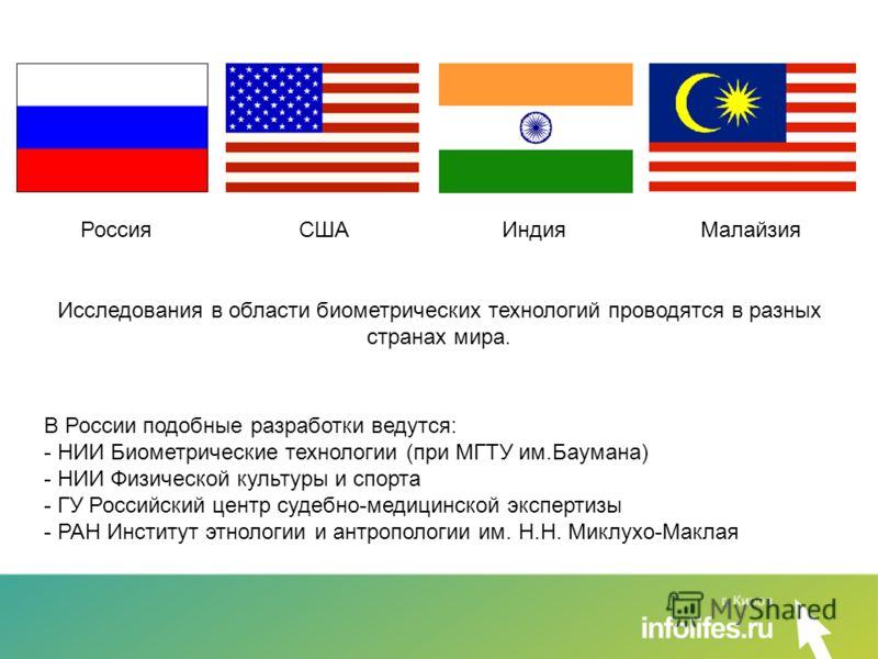 Россия США Индия Малайзия Исследования в области биометрических технологий проводятся в разных странах мира. В России подобные разработки ведутся: - НИИ Биометрические технологии (при МГТУ им.Баумана) - НИИ Физической культуры и спорта - ГУ Российски