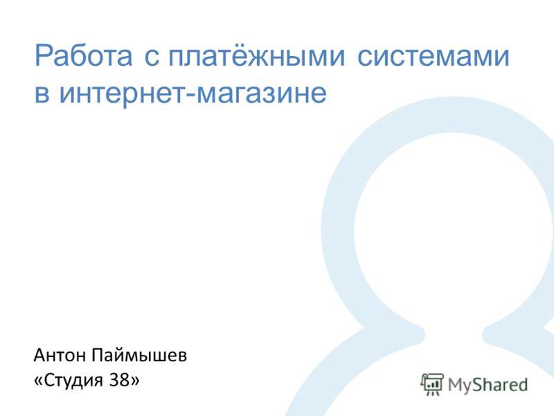 Работа с платёжными системами в интернет-магазине Антон Паймышев «Студия 38»