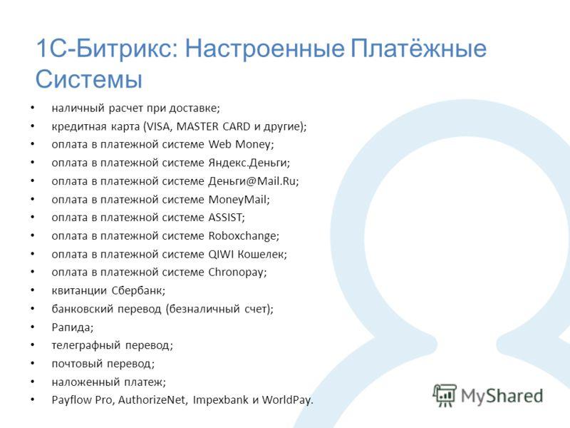 1С-Битрикс: Настроенные Платёжные Системы наличный расчет при доставке; кредитная карта (VISA, MASTER CARD и другие); оплата в платежной системе Web Money; оплата в платежной системе Яндекс.Деньги; оплата в платежной системе Деньги@Mail.Ru; оплата в