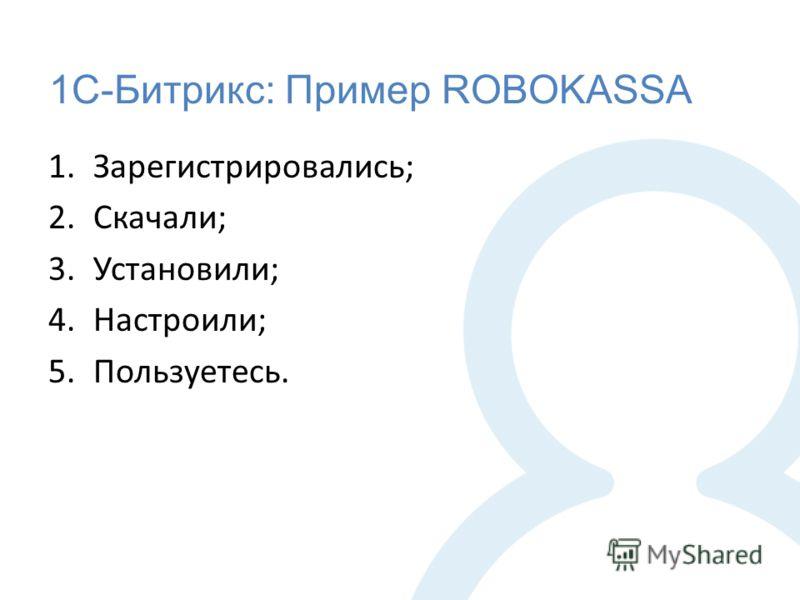 1С-Битрикс: Пример ROBOKASSA 1.Зарегистрировались; 2.Скачали; 3.Установили; 4.Настроили; 5.Пользуетесь.