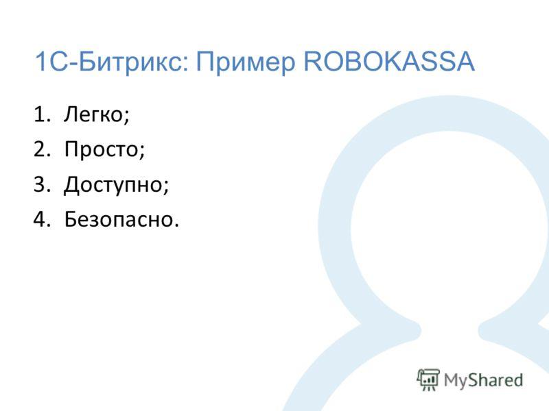 1С-Битрикс: Пример ROBOKASSA 1.Легко; 2.Просто; 3.Доступно; 4.Безопасно.