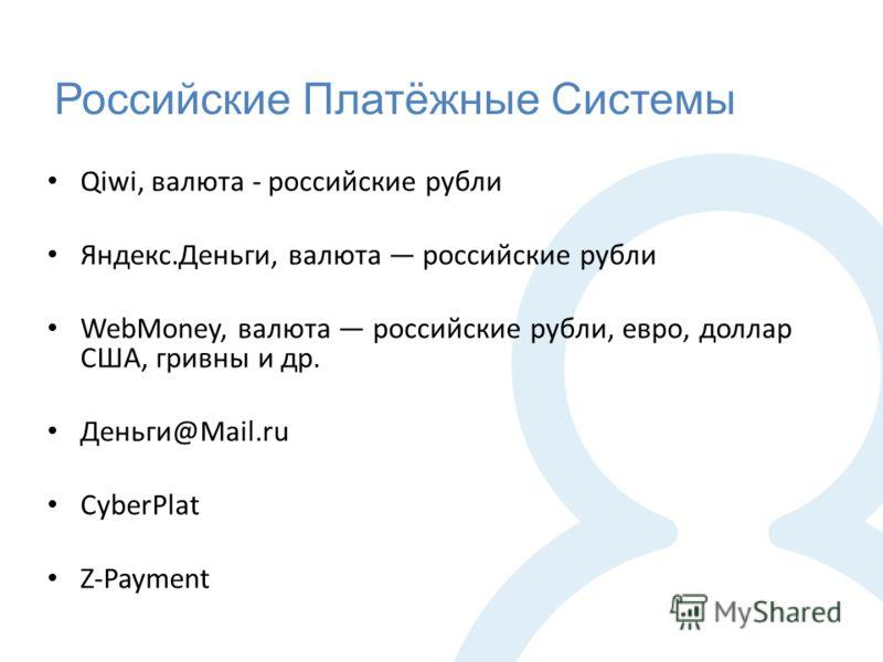 Российские Платёжные Системы Qiwi, валюта - российские рубли Яндекс.Деньги, валюта российские рубли WebMoney, валюта российские рубли, евро, доллар США, гривны и др. Деньги@Mail.ru CyberPlat Z-Payment