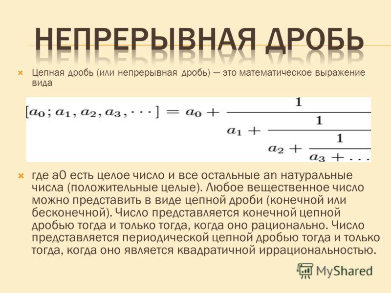 Цепная дробь (или непрерывная дробь) это математическое выражение вида где a0 есть целое число и все остальные an натуральные числа (положительные целые). Любое вещественное число можно представить в виде цепной дроби (конечной или бесконечной). Числ