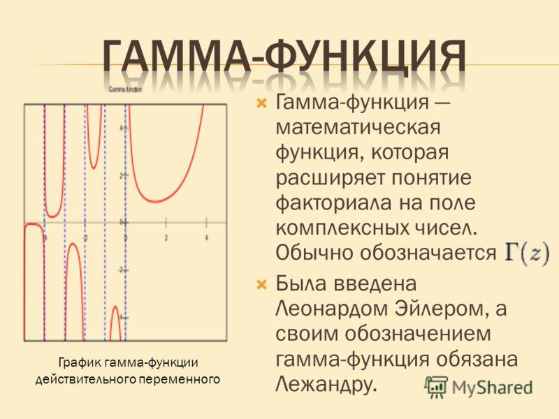 Гамма-функция математическая функция, которая расширяет понятие факториала на поле комплексных чисел. Обычно обозначается Была введена Леонардом Эйлером, а своим обозначением гамма-функция обязана Лежандру. График гамма-функции действительного переме