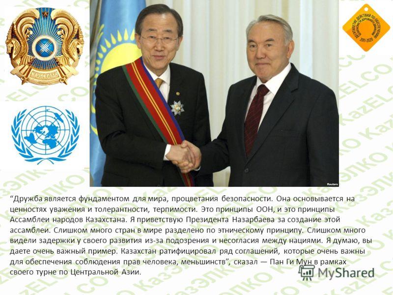 Дружба является фундаментом для мира, процветания безопасности. Она основывается на ценностях уважения и толерантности, терпимости. Это принципы ООН, и это принципы Ассамблеи народов Казахстана. Я приветствую Президента Назарбаева за создание этой ас