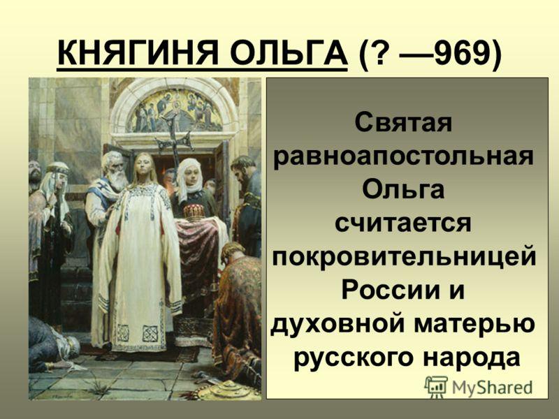 КНЯГИНЯ ОЛЬГА (? 969) Святая равноапостольная Ольга считается покровительницей России и духовной матерью русского народа