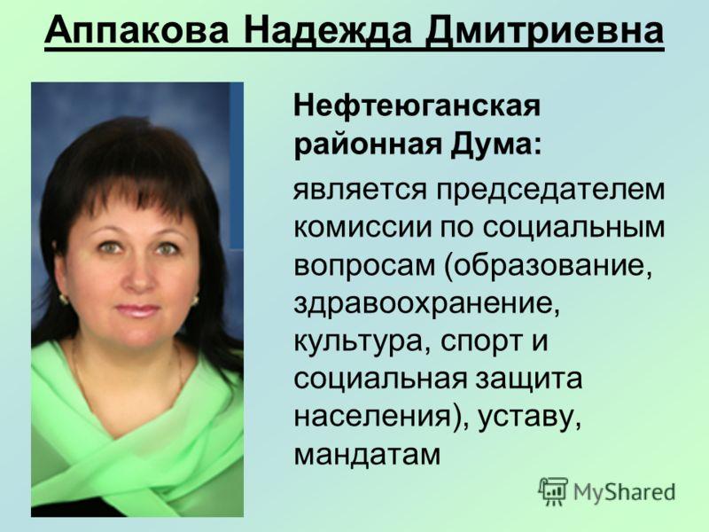 Аппакова Надежда Дмитриевна Нефтеюганская районная Дума: является председателем комиссии по социальным вопросам (образование, здравоохранение, культура, спорт и социальная защита населения), уставу, мандатам