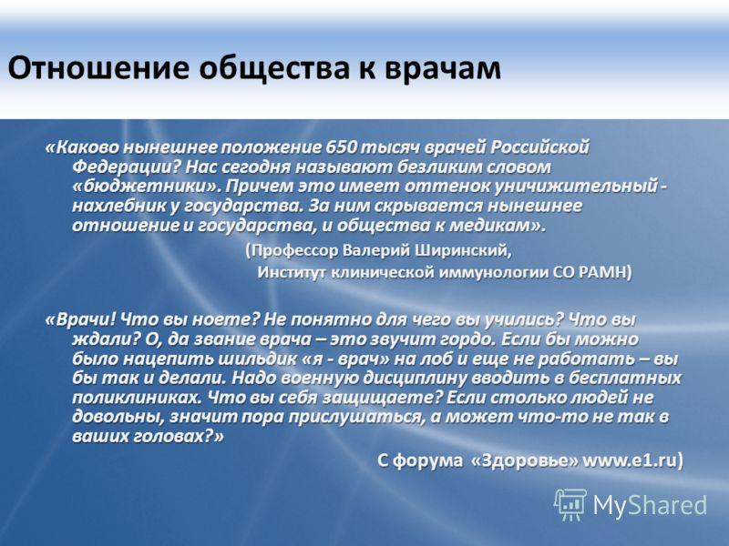 Отношение общества к врачам «Каково нынешнее положение 650 тысяч врачей Российской Федерации? Нас сегодня называют безликим словом «бюджетники». Причем это имеет оттенок уничижительный - нахлебник у государства. За ним скрывается нынешнее отношение и