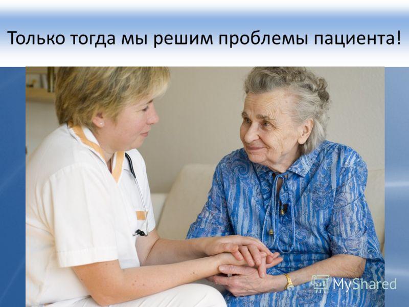 Только тогда мы решим проблемы пациента!