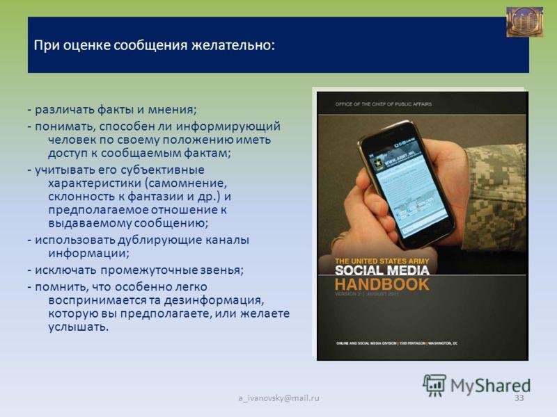 33 a_ivanovsky@mail.ru33 При оценке сообщения желательно: - различать факты и мнения; - понимать, способен ли информирующий человек по своему положению иметь доступ к сообщаемым фактам; - учитывать его субъективные характеристики (самомнение, склонно