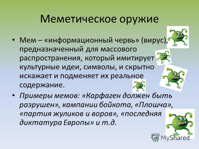 Меметическое оружие Мем – «информационный червь» (вирус), предназначенный для массового распространения, который имитирует культурные идеи, символы, и скрытно искажает и подменяет их реальное содержание. Примеры мемов: «Карфаген должен быть разрушен»