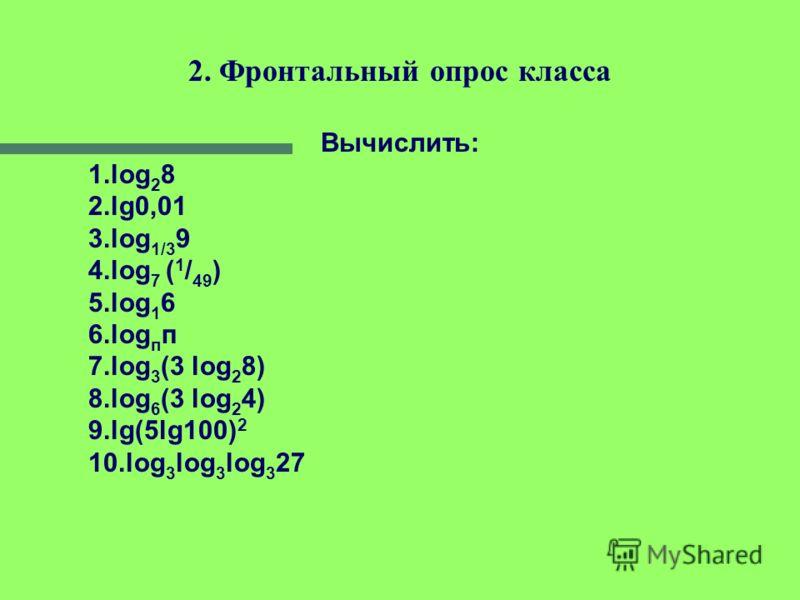 Закрепление понятия логарифма, повторение его основных свойств и логарифмической функции: 1.Разминка по теории 1)Дать определение логарифма числа; основные свойства логарифмов. 2) Функцию какого вида называют логарифмической? 3) В какой точке график