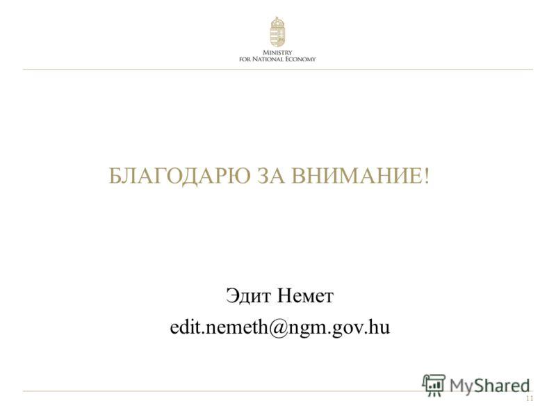 11 БЛАГОДАРЮ ЗА ВНИМАНИЕ! Эдит Немет edit.nemeth@ngm.gov.hu