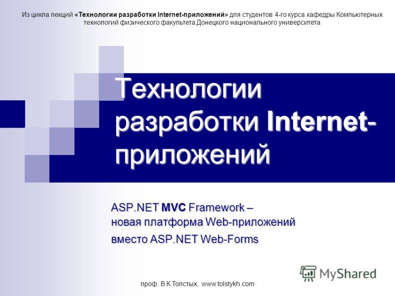 проф. В.К.Толстых, www.tolstykh.com Технологии разработки Internet- приложений ASP.NET MVC Framework– новая платформа Web-приложений ASP.NET MVC Framework – новая платформа Web-приложений вместо ASP.NET Web-Forms Из цикла лекций «Технологии разработк