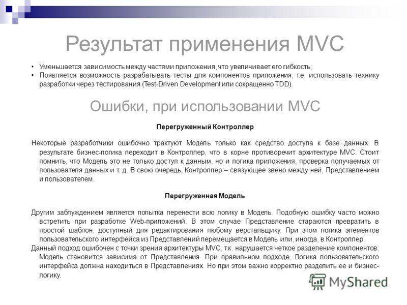 Результат применения MVC Уменьшается зависимость между частями приложения, что увеличивает его гибкость; Появляется возможность разрабатывать тесты для компонентов приложения, т.е. использовать технику разработки через тестирования (Test-Driven Devel