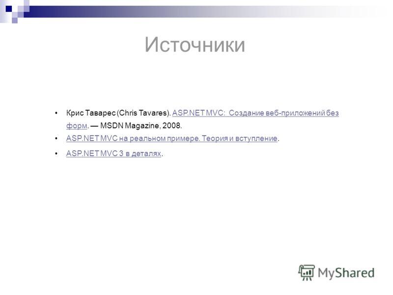 Источники Крис Таварес (Chris Tavares). ASP.NET MVC: Создание веб-приложений без форм. MSDN Magazine, 2008.ASP.NET MVC: Создание веб-приложений без форм ASP.NET MVC на реальном примере. Теория и вступление.ASP.NET MVC на реальном примере. Теория и вс