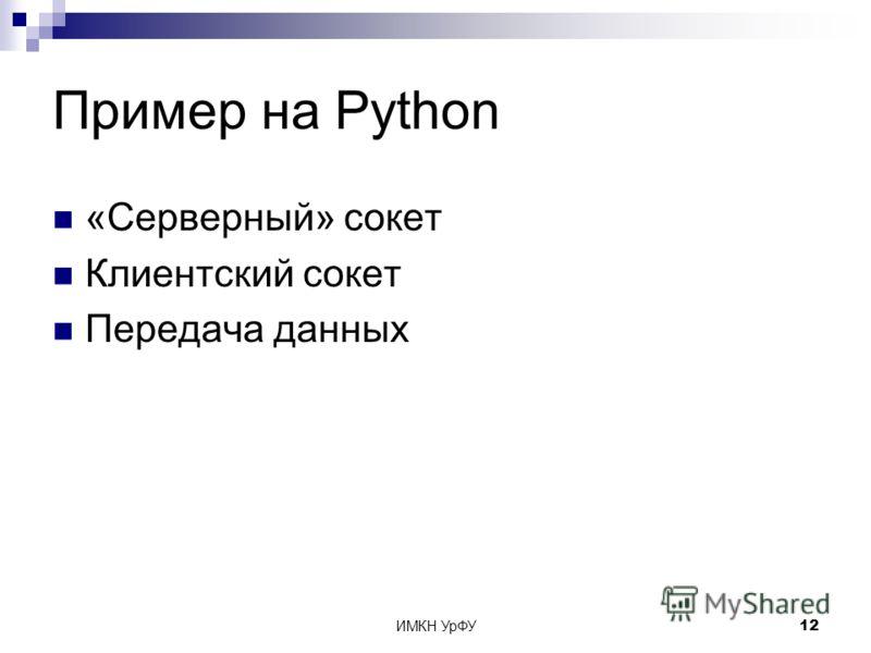 ИМКН УрФУ12 Пример на Python «Серверный» сокет Клиентский сокет Передача данных