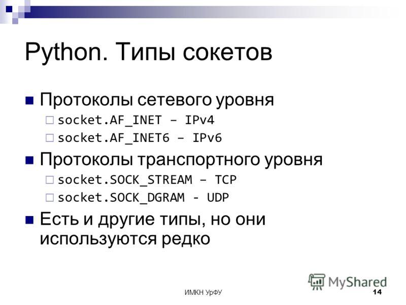 ИМКН УрФУ14 Python. Типы сокетов Протоколы сетевого уровня socket.AF_INET – IPv4 socket.AF_INET6 – IPv6 Протоколы транспортного уровня socket.SOCK_STREAM – TCP socket.SOCK_DGRAM - UDP Есть и другие типы, но они используются редко