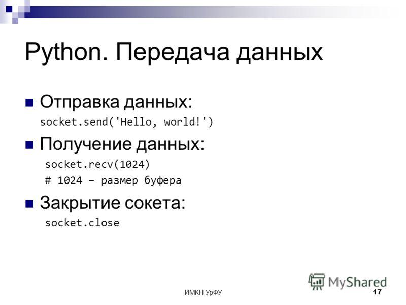 ИМКН УрФУ17 Python. Передача данных Отправка данных: socket.send('Hello, world!') Получение данных: socket.recv(1024) # 1024 – размер буфера Закрытие сокета: socket.close