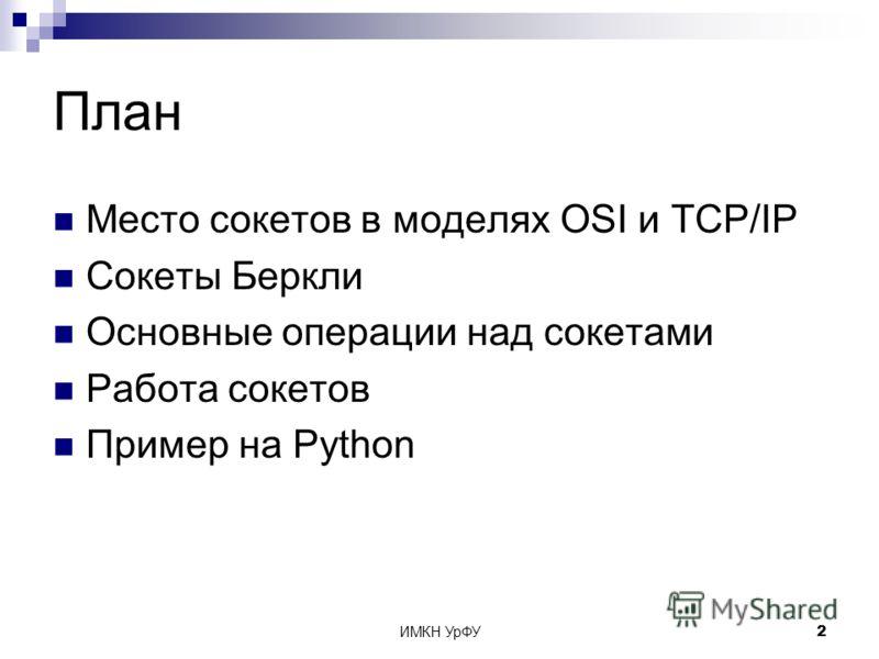 ИМКН УрФУ2 План Место сокетов в моделях OSI и TCP/IP Сокеты Беркли Основные операции над сокетами Работа сокетов Пример на Python